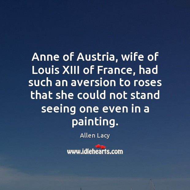 Anne of Austria, wife of Louis XIII of France, had such an Allen Lacy Picture Quote