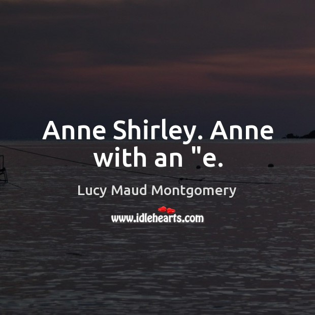 """Anne Shirley. Anne with an """"e. Lucy Maud Montgomery Picture Quote"""