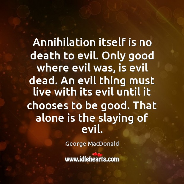 Image, Annihilation itself is no death to evil. Only good where evil was,
