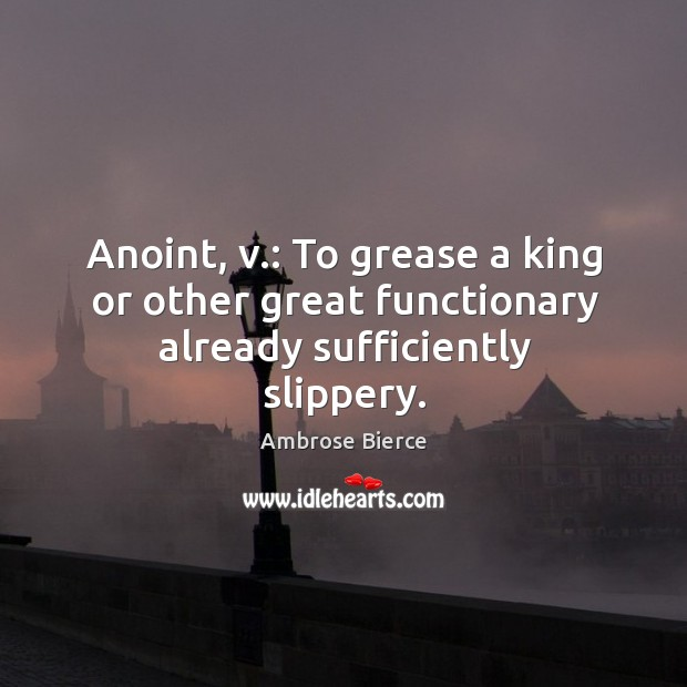 Image, Anoint, v.: to grease a king or other great functionary already sufficiently slippery.