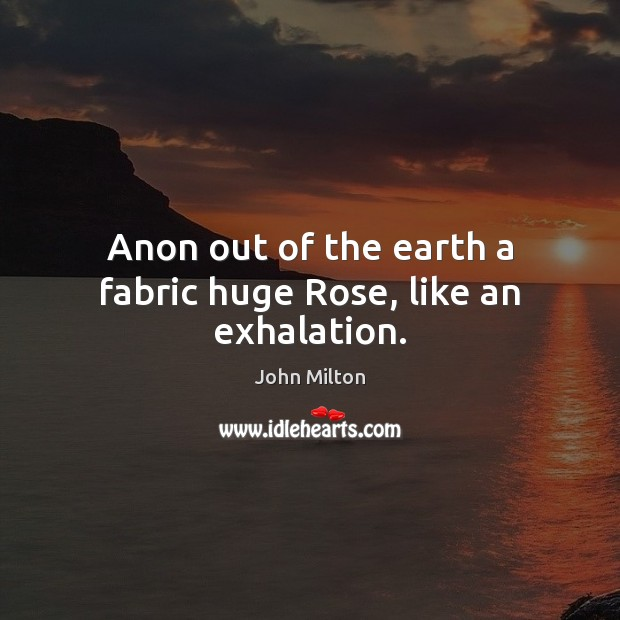 Anon out of the earth a fabric huge Rose, like an exhalation. John Milton Picture Quote