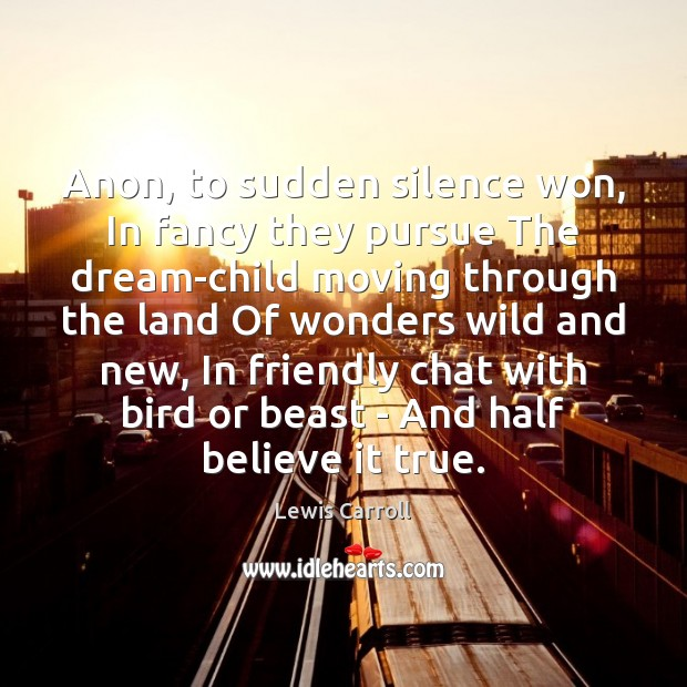 Anon, to sudden silence won, In fancy they pursue The dream-child moving Lewis Carroll Picture Quote