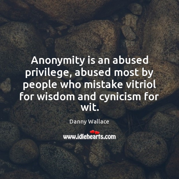 Anonymity is an abused privilege, abused most by people who mistake vitriol Image