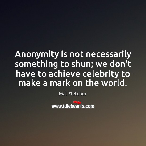 Anonymity is not necessarily something to shun; we don't have to achieve Image