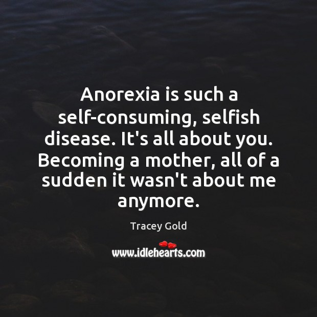 Anorexia is such a self-consuming, selfish disease. It's all about you. Becoming Tracey Gold Picture Quote
