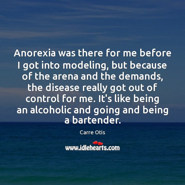 Anorexia was there for me before I got into modeling, but because Image