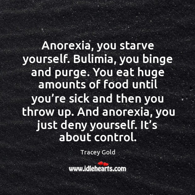 Anorexia, you starve yourself. Bulimia, you binge and purge. Tracey Gold Picture Quote