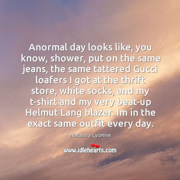 Anormal day looks like, you know, shower, put on the same jeans, Image