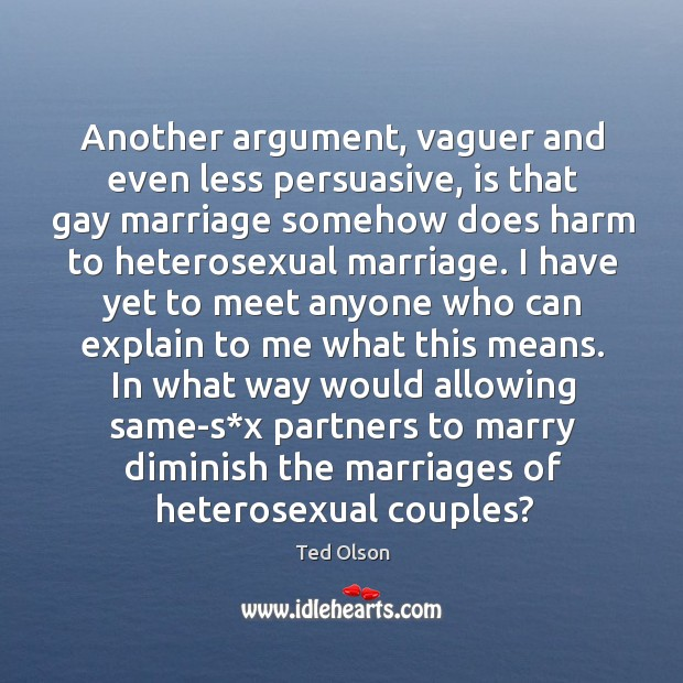 Another argument, vaguer and even less persuasive, is that gay marriage somehow does harm to heterosexual marriage. Image