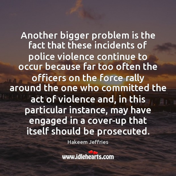 Another bigger problem is the fact that these incidents of police violence Image