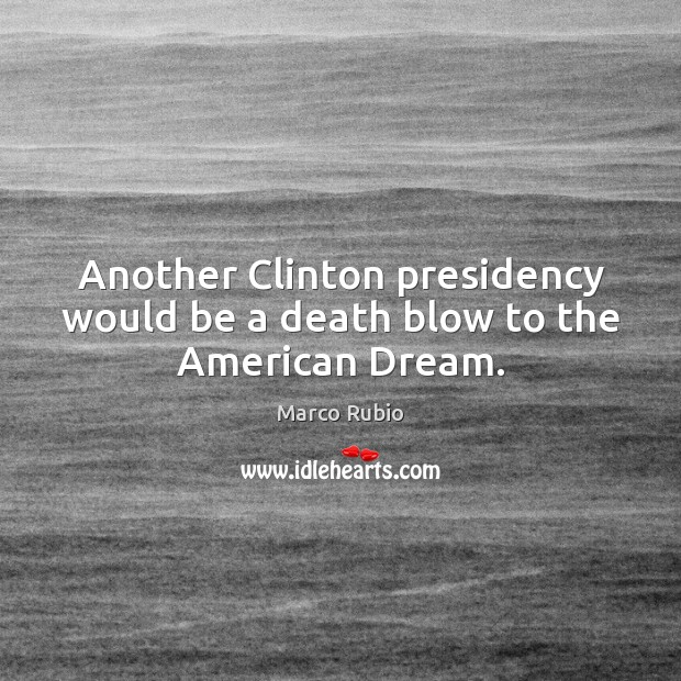 Another Clinton presidency would be a death blow to the American Dream. Marco Rubio Picture Quote