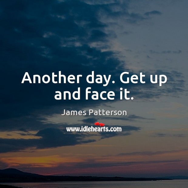 Image, Another day. Get up and face it.