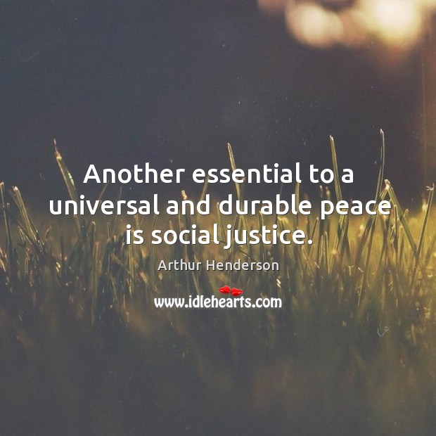 Another essential to a universal and durable peace is social justice. Arthur Henderson Picture Quote
