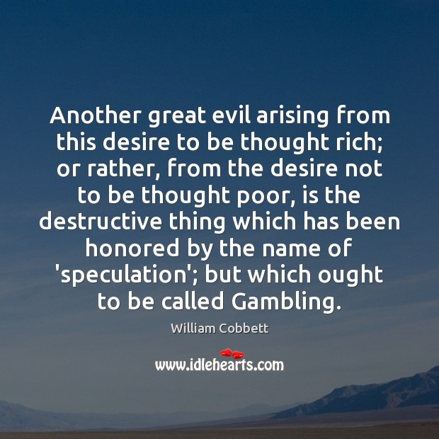 Another great evil arising from this desire to be thought rich; or William Cobbett Picture Quote