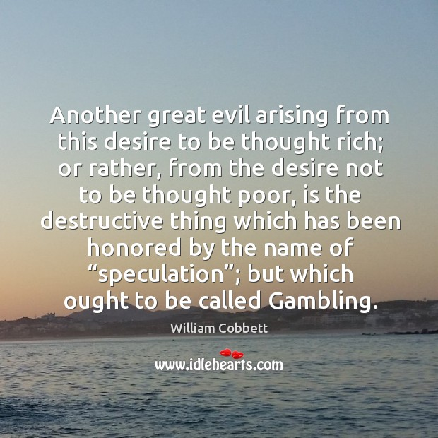 Another great evil arising from this desire to be thought rich; William Cobbett Picture Quote