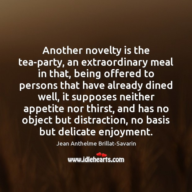 Another novelty is the tea-party, an extraordinary meal in that, being offered Jean Anthelme Brillat-Savarin Picture Quote