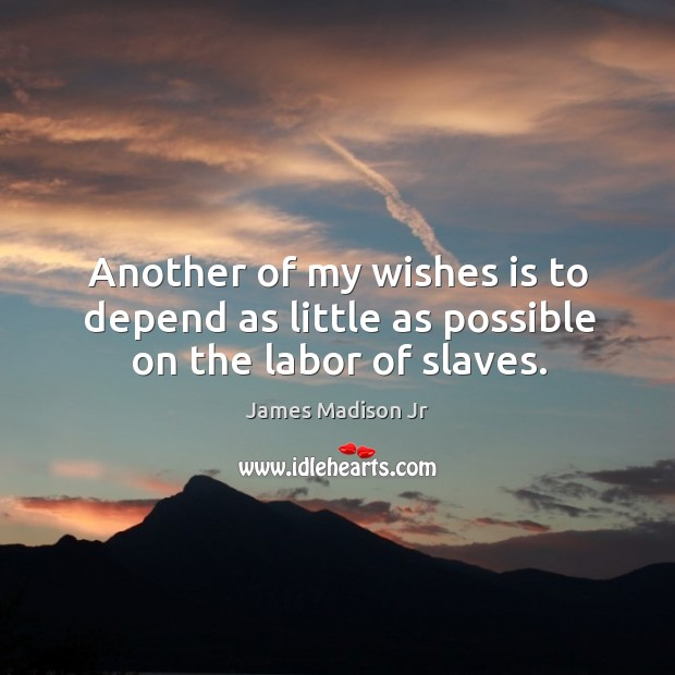 Another of my wishes is to depend as little as possible on the labor of slaves. James Madison Jr Picture Quote