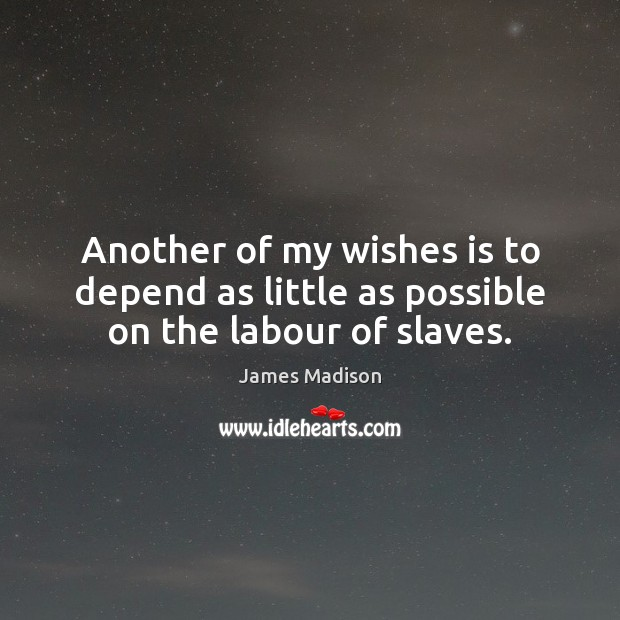 Another of my wishes is to depend as little as possible on the labour of slaves. James Madison Picture Quote