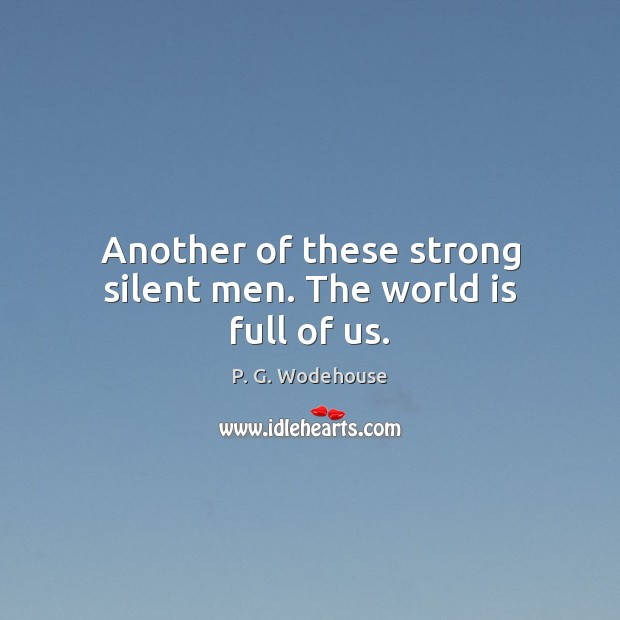 Another of these strong silent men. The world is full of us. P. G. Wodehouse Picture Quote