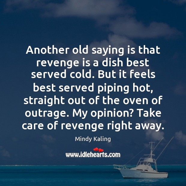 Another old saying is that revenge is a dish best served cold. Revenge Quotes
