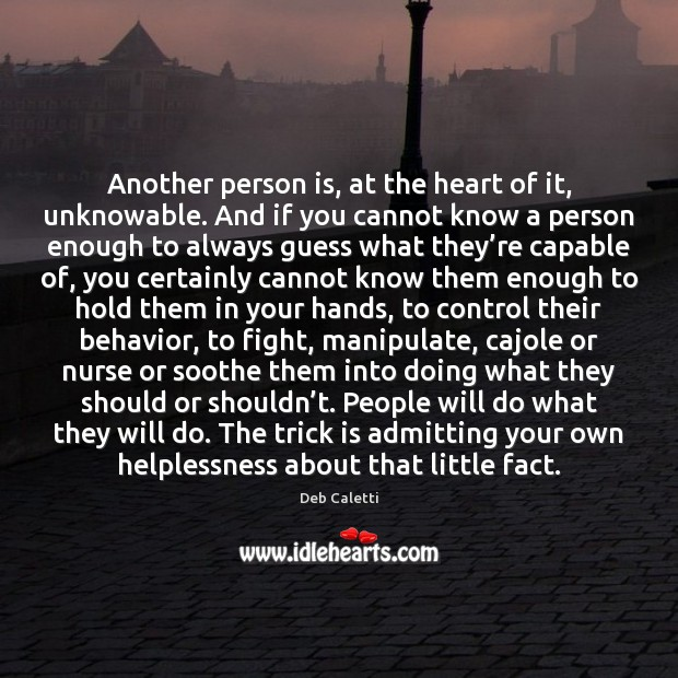 Another person is, at the heart of it, unknowable. And if you Deb Caletti Picture Quote