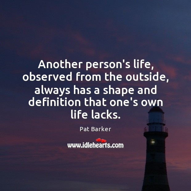 Another person's life, observed from the outside, always has a shape and Pat Barker Picture Quote