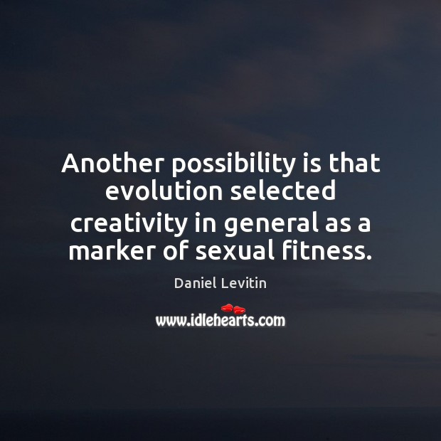 Another possibility is that evolution selected creativity in general as a marker Fitness Quotes Image