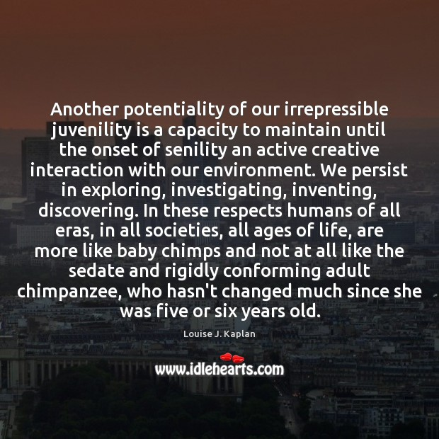 Another potentiality of our irrepressible juvenility is a capacity to maintain until Louise J. Kaplan Picture Quote