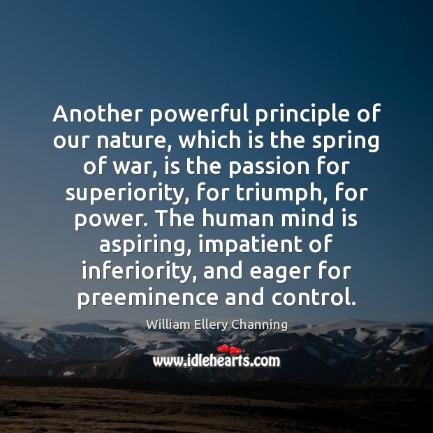 Another powerful principle of our nature, which is the spring of war, William Ellery Channing Picture Quote