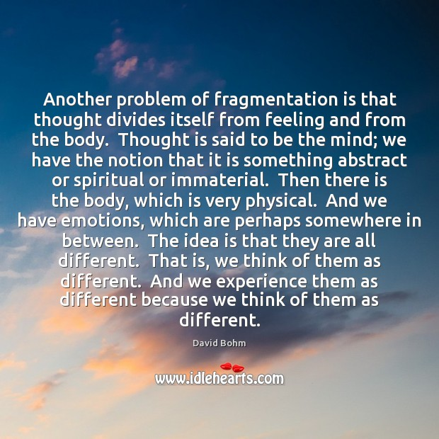 Another problem of fragmentation is that thought divides itself from feeling and Image