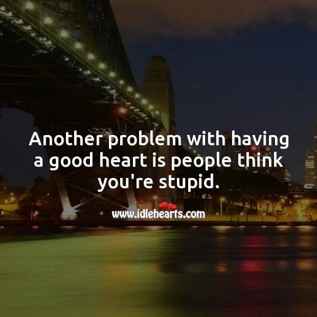 Another problem with having a good heart is people think you're stupid. People Quotes Image