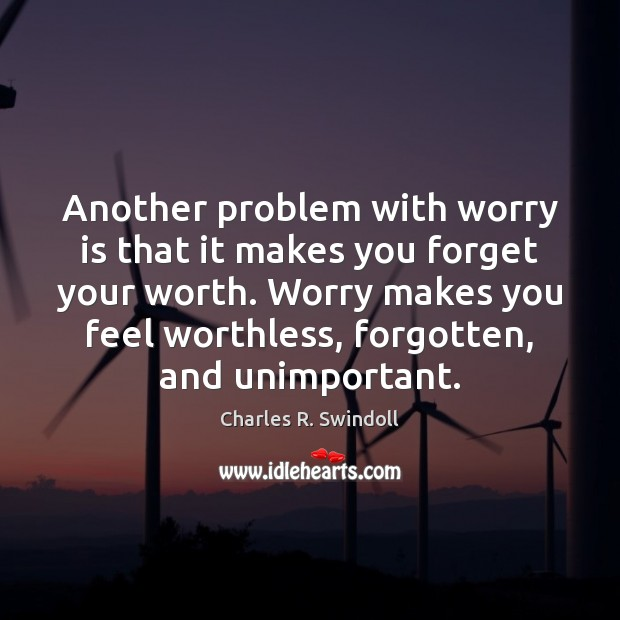 Another problem with worry is that it makes you forget your worth. Image