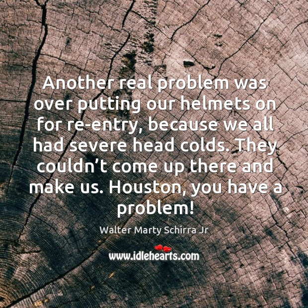 Another real problem was over putting our helmets on for re-entry, because we all had severe head colds. Image