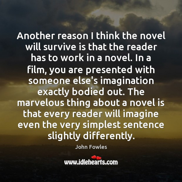 Another reason I think the novel will survive is that the reader John Fowles Picture Quote