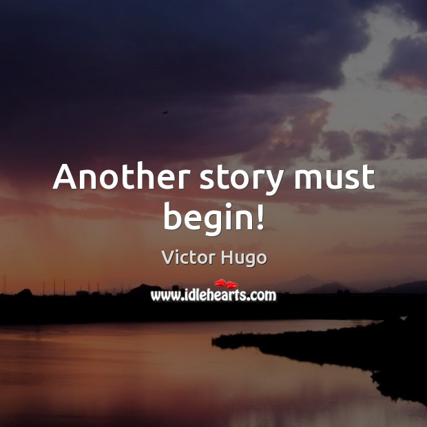 Another story must begin! Victor Hugo Picture Quote