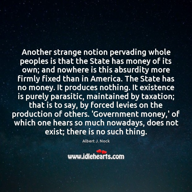 Image, Another strange notion pervading whole peoples is that the State has money