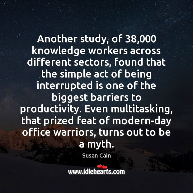 Another study, of 38,000 knowledge workers across different sectors, found that the simple Susan Cain Picture Quote