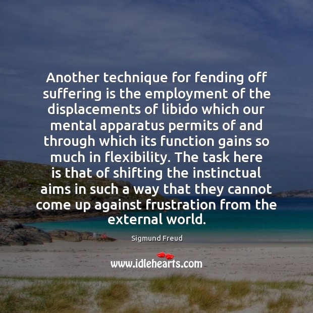 Another technique for fending off suffering is the employment of the displacements Sigmund Freud Picture Quote