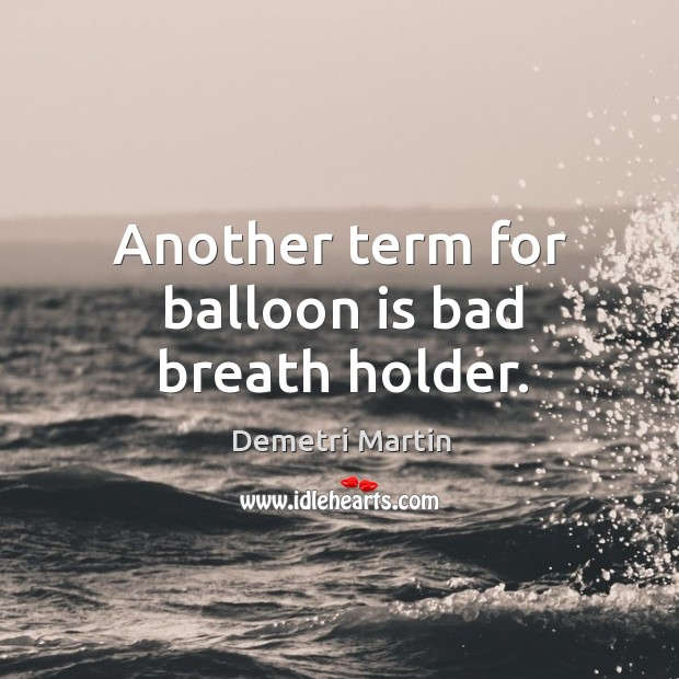 Another term for balloon is bad breath holder. Image