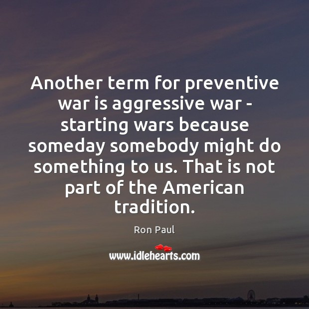 Another term for preventive war is aggressive war – starting wars because Ron Paul Picture Quote