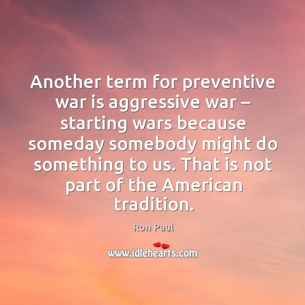 Another term for preventive war is aggressive war – starting wars Image