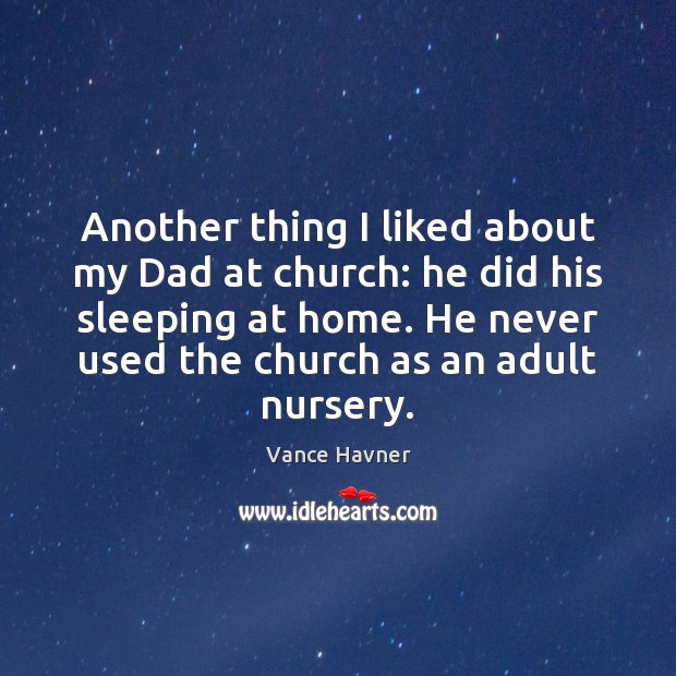 Vance Havner Picture Quote image saying: Another thing I liked about my Dad at church: he did his