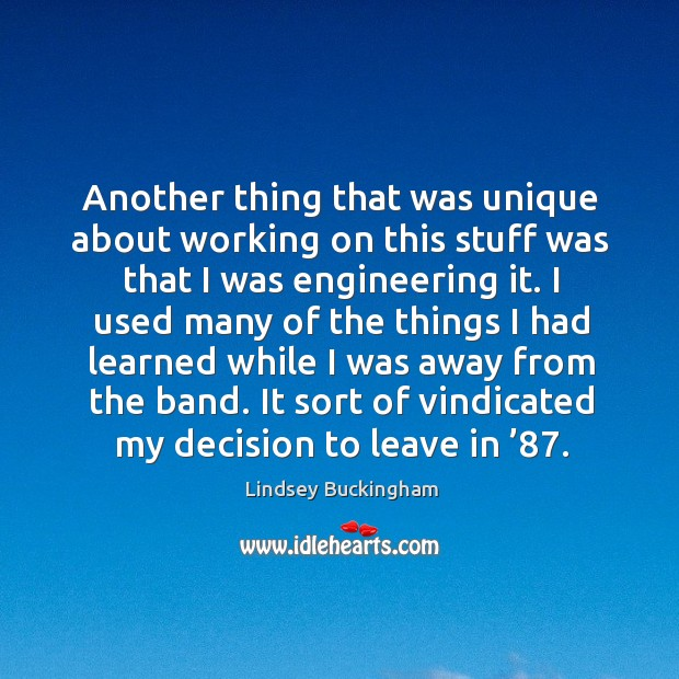 Another thing that was unique about working on this stuff was that I was engineering it. Lindsey Buckingham Picture Quote