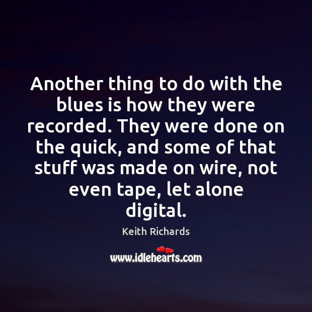 Another thing to do with the blues is how they were recorded. Image