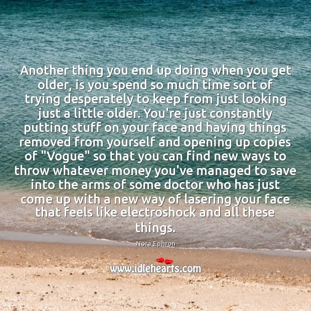 Another thing you end up doing when you get older, is you Nora Ephron Picture Quote