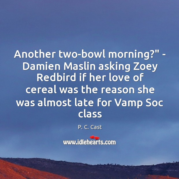 "Another two-bowl morning?"" – Damien Maslin asking Zoey Redbird if her love Image"