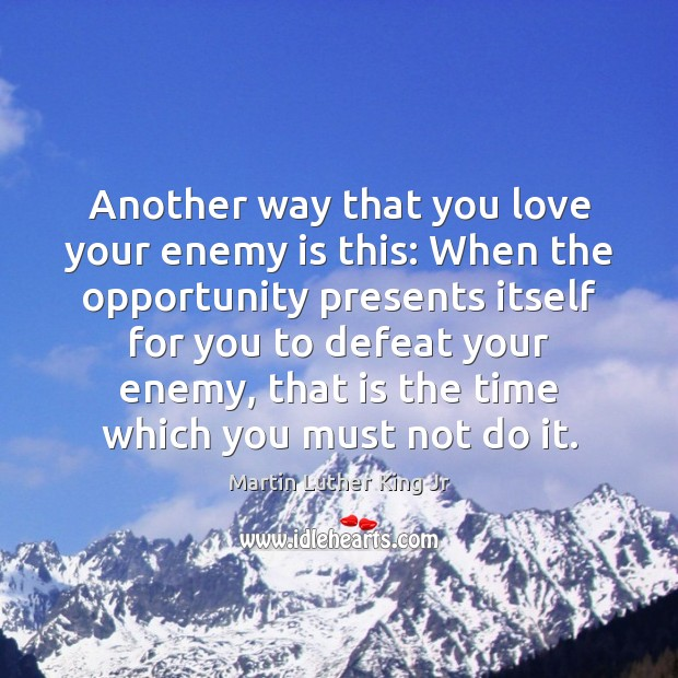 Another way that you love your enemy is this: When the opportunity Martin Luther King Jr Picture Quote