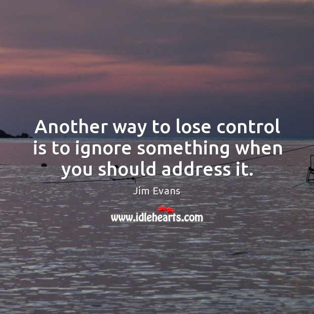 Another way to lose control is to ignore something when you should address it. Image