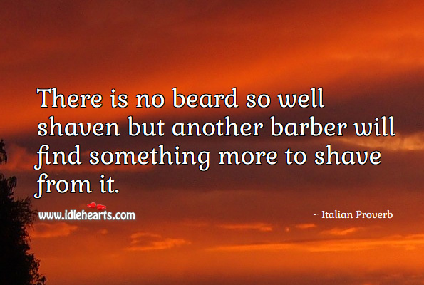 There is no beard so well shaven but another barber will find something more to shave from it. Italian Proverbs Image
