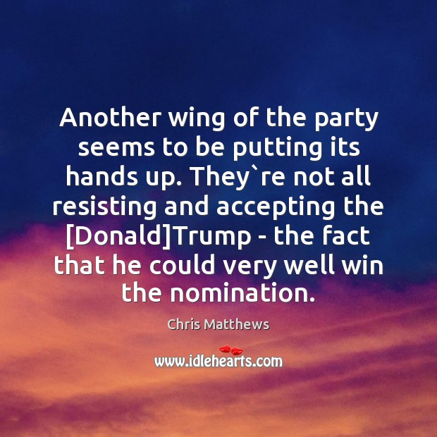 Another wing of the party seems to be putting its hands up. Chris Matthews Picture Quote